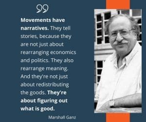 Portrait of Marshall Ganz with a quote that says - Movements have narratives. They tell stories, because they are not just about rearranging economics and politics. They also rearrange meaning. And they're not just about redistributing the goods. They're about figuring out what is good. By Marshall Ganz