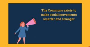 Picture of a woman holding a loud hailer and the text 'The Commons exists to make social movements smarter and stronger'